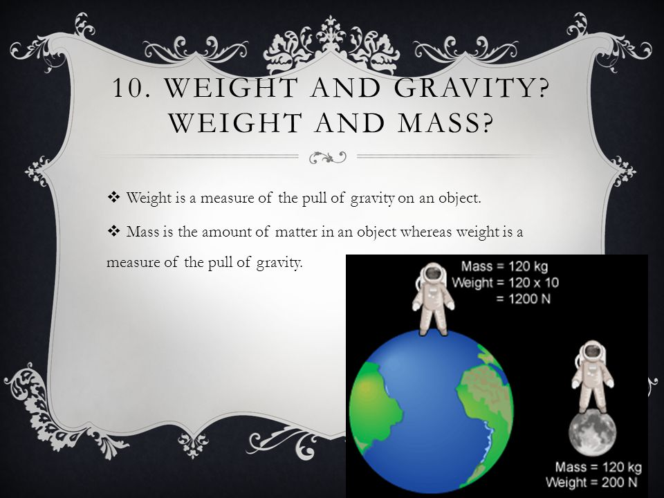 10.WEIGHT AND GRAVITY. WEIGHT AND MASS.  Weight is a measure of the pull of gravity on an object.