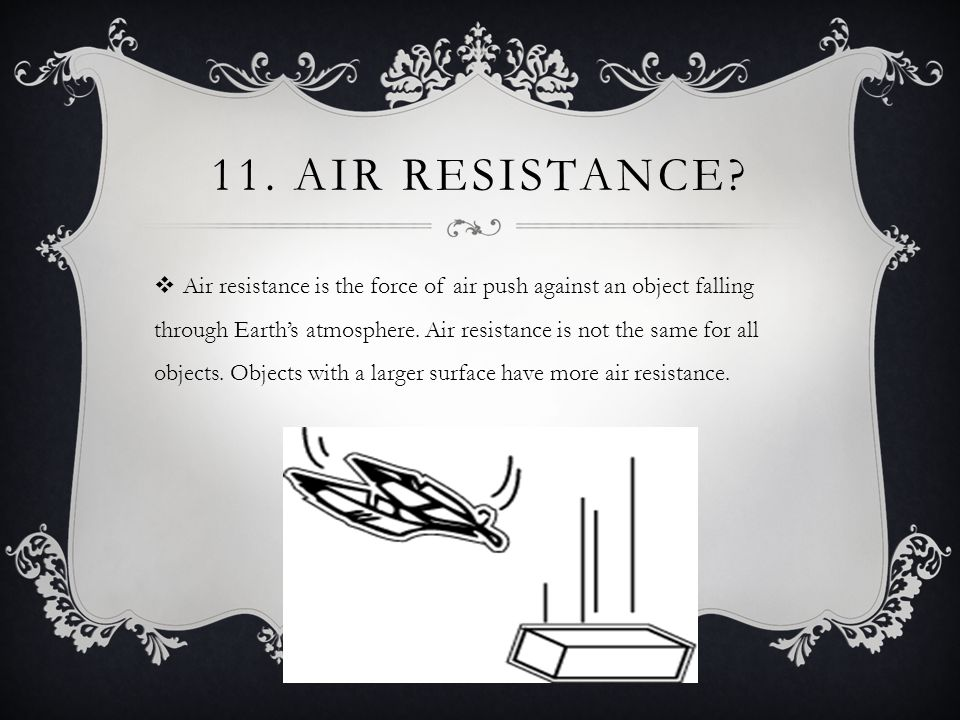 11. AIR RESISTANCE?  Air resistance is the force of air push against an object falling through Earth's atmosphere. Air resistance is not the same for