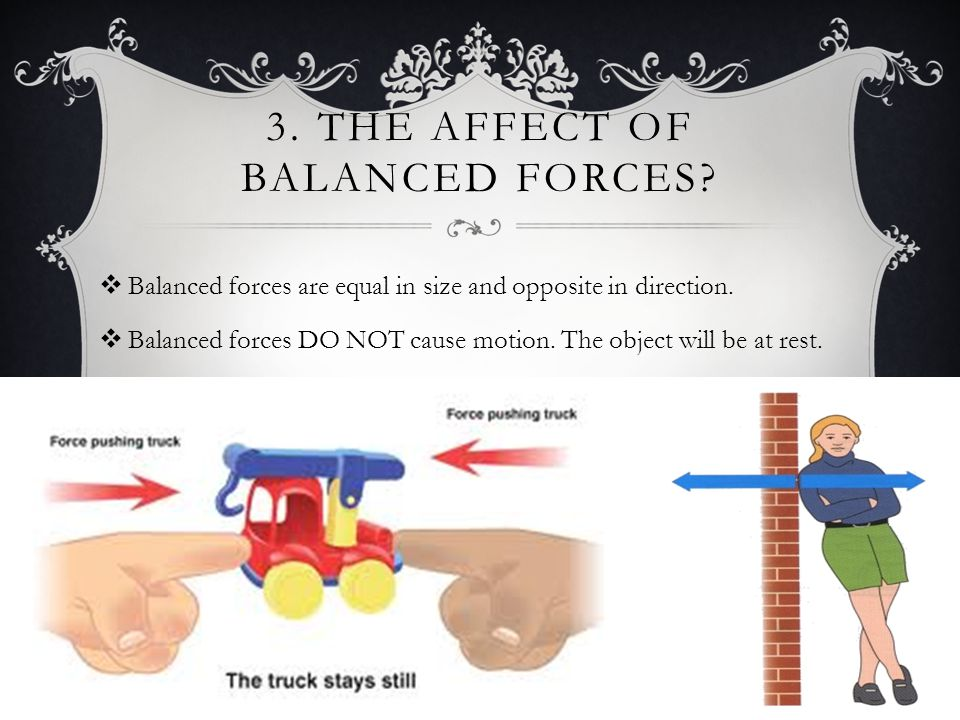 3.THE AFFECT OF BALANCED FORCES.  Balanced forces are equal in size and opposite in direction.