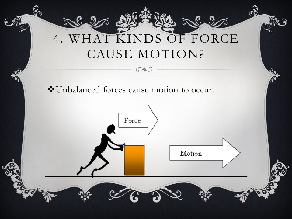 4. WHAT KINDS OF FORCE CAUSE MOTION?  Unbalanced forces cause motion to occur.