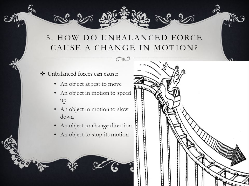 5.HOW DO UNBALANCED FORCE CAUSE A CHANGE IN MOTION.