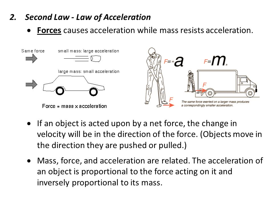 2.Second Law - Law of Acceleration  Forces causes acceleration while mass resists acceleration.
