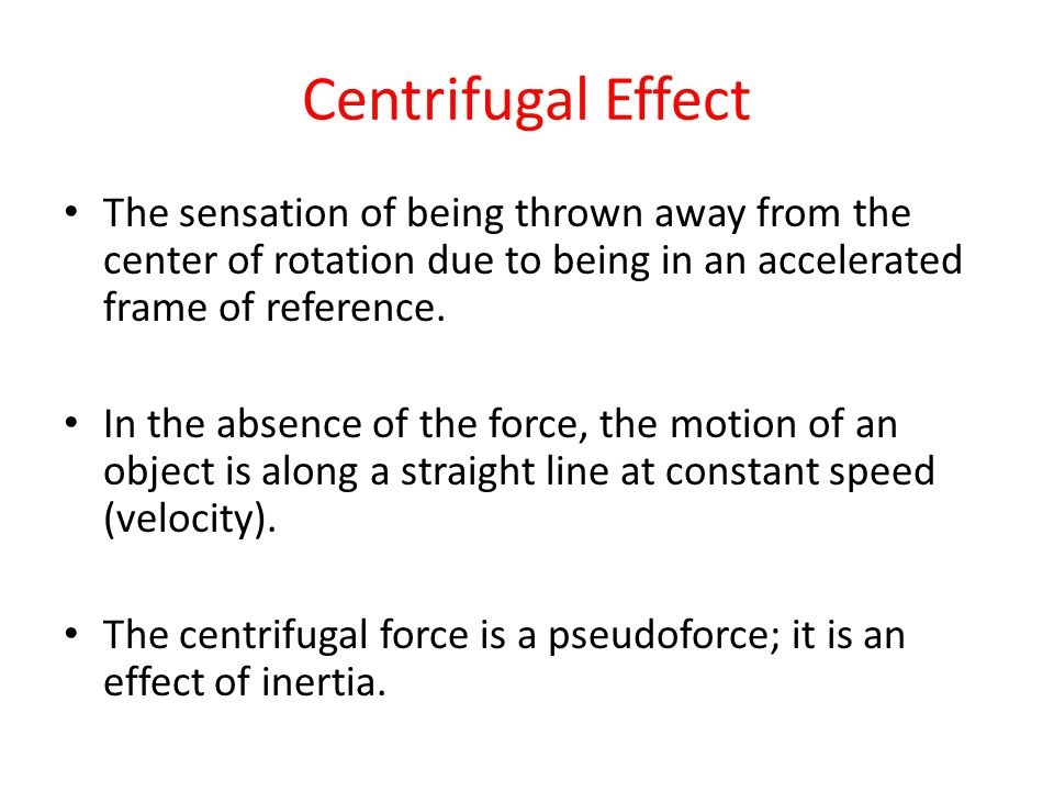 Centrifugal Effect The sensation of being thrown away from the center of rotation due to being in an accelerated frame of reference.