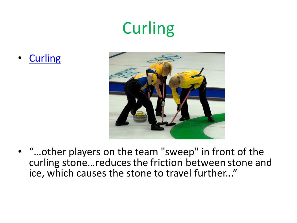 Curling …other players on the team sweep in front of the curling stone…reduces the friction between stone and ice, which causes the stone to travel further...
