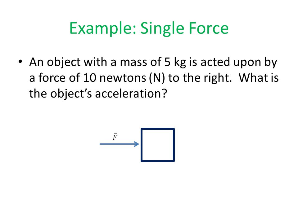 Example: Single Force An object with a mass of 5 kg is acted upon by a force of 10 newtons (N) to the right.