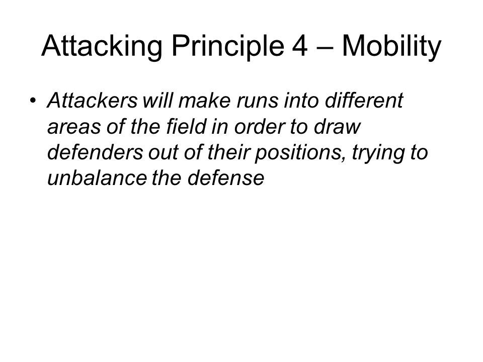 Attacking Principle 4 – Mobility Attackers will make runs into different areas of the field in order to draw defenders out of their positions, trying
