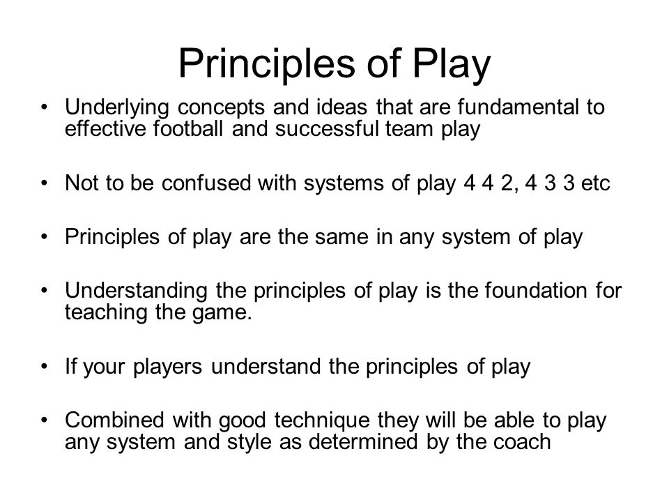 Principles of Play Underlying concepts and ideas that are fundamental to effective football and successful team play Not to be confused with systems o