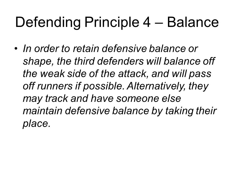 Defending Principle 4 – Balance In order to retain defensive balance or shape, the third defenders will balance off the weak side of the attack, and w