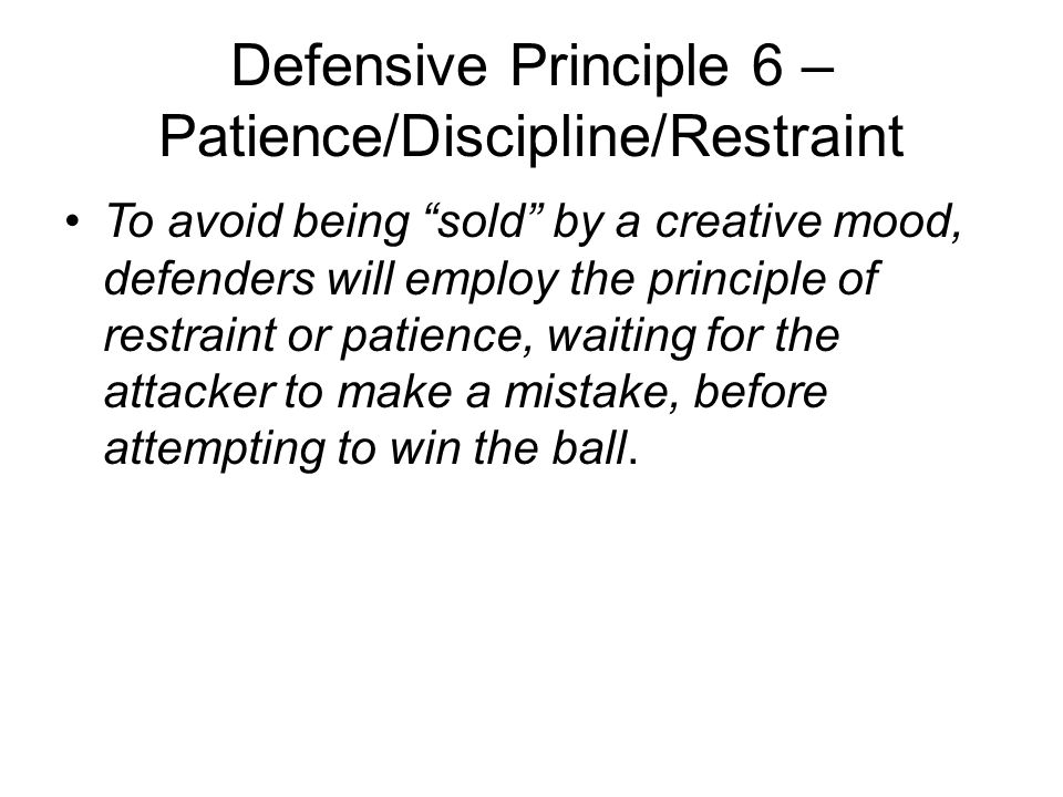 """Defensive Principle 6 – Patience/Discipline/Restraint To avoid being """"sold"""" by a creative mood, defenders will employ the principle of restraint or pa"""