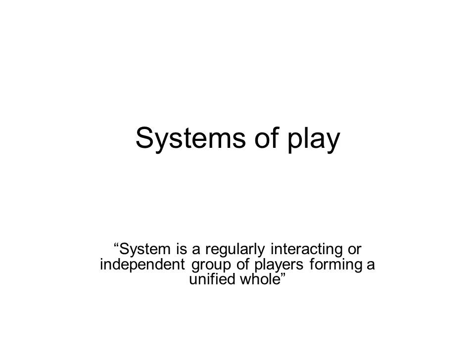 """Systems of play """"System is a regularly interacting or independent group of players forming a unified whole"""""""
