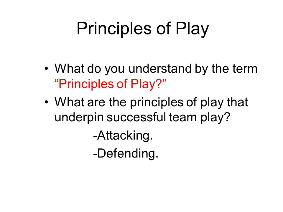 """Principles of Play What do you understand by the term """"Principles of Play?"""" What are the principles of play that underpin successful team play? -Attac"""