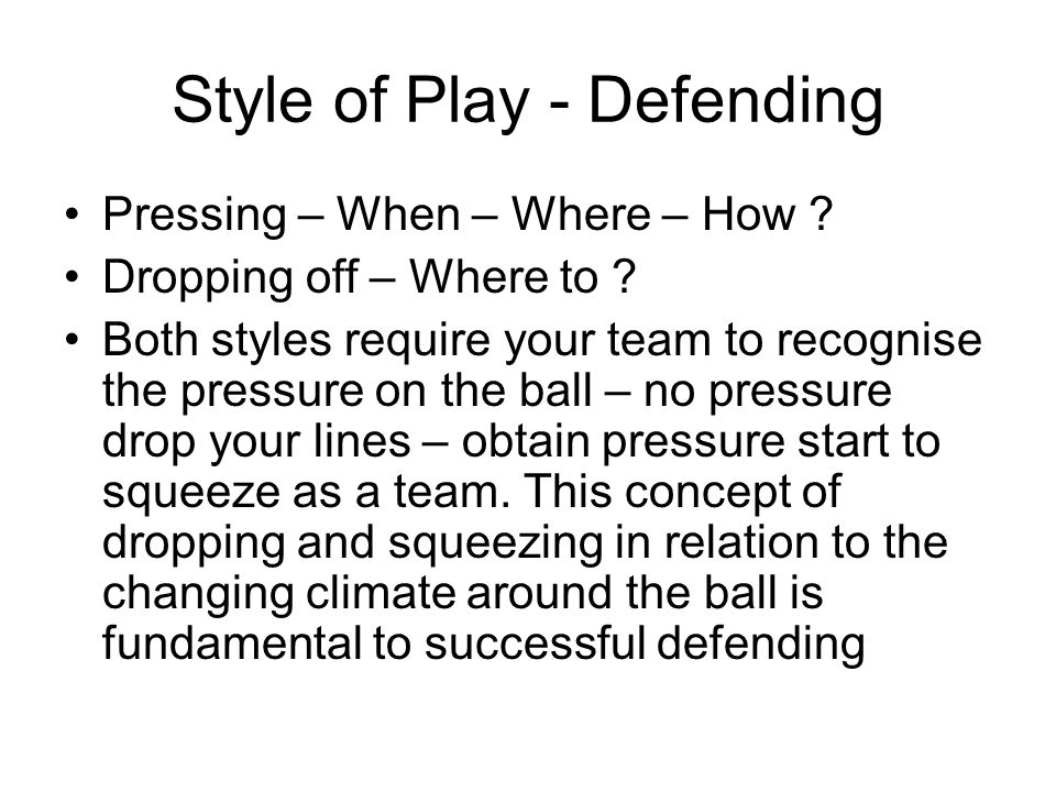 Style of Play - Defending Pressing – When – Where – How ? Dropping off – Where to ? Both styles require your team to recognise the pressure on the bal