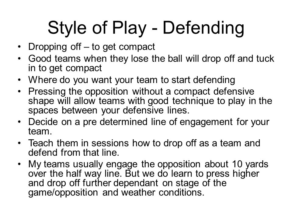 Style of Play - Defending Dropping off – to get compact Good teams when they lose the ball will drop off and tuck in to get compact Where do you want