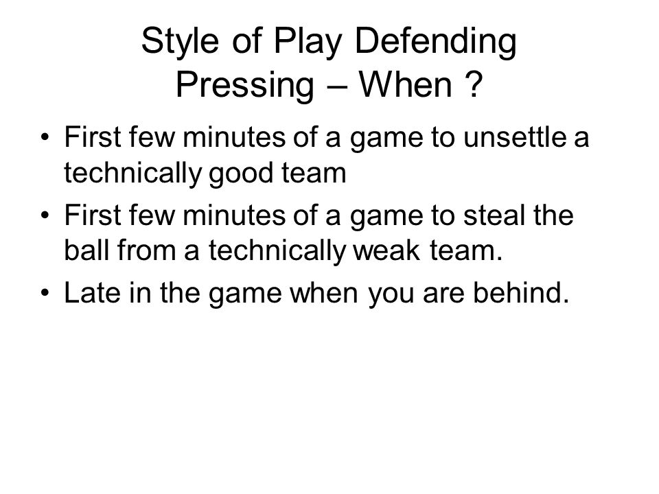 Style of Play Defending Pressing – When ? First few minutes of a game to unsettle a technically good team First few minutes of a game to steal the bal