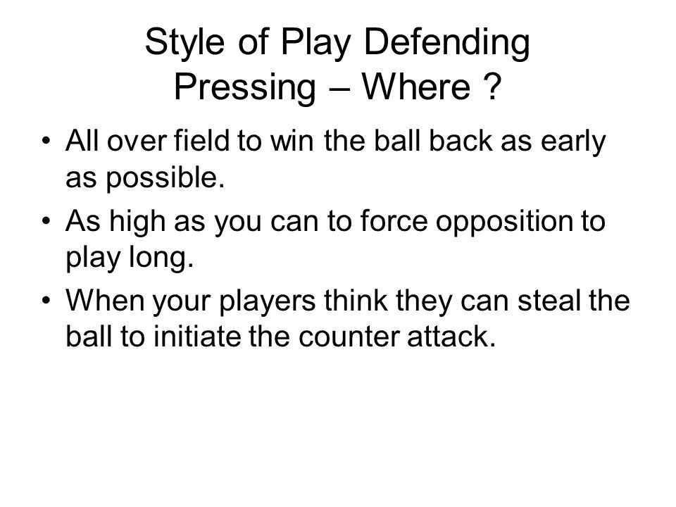 Style of Play Defending Pressing – Where ? All over field to win the ball back as early as possible. As high as you can to force opposition to play lo