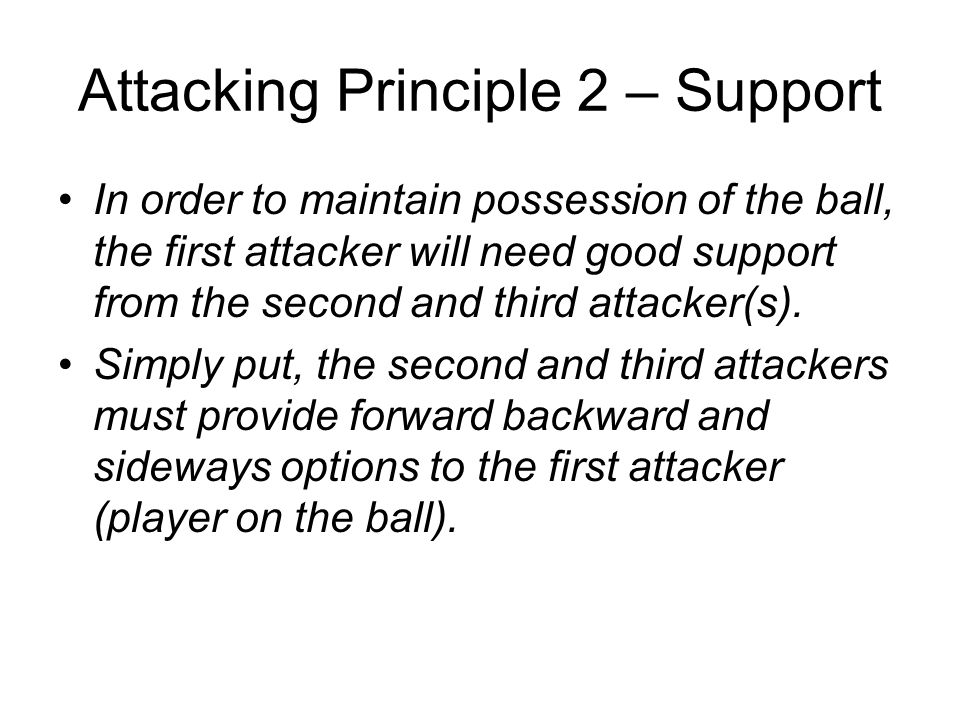 Attacking Principle 2 – Support In order to maintain possession of the ball, the first attacker will need good support from the second and third attacker(s).