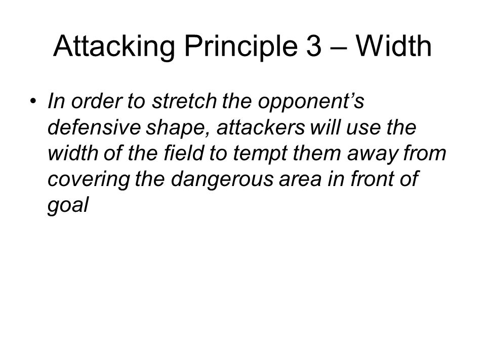 Attacking Principle 3 – Width In order to stretch the opponent's defensive shape, attackers will use the width of the field to tempt them away from co