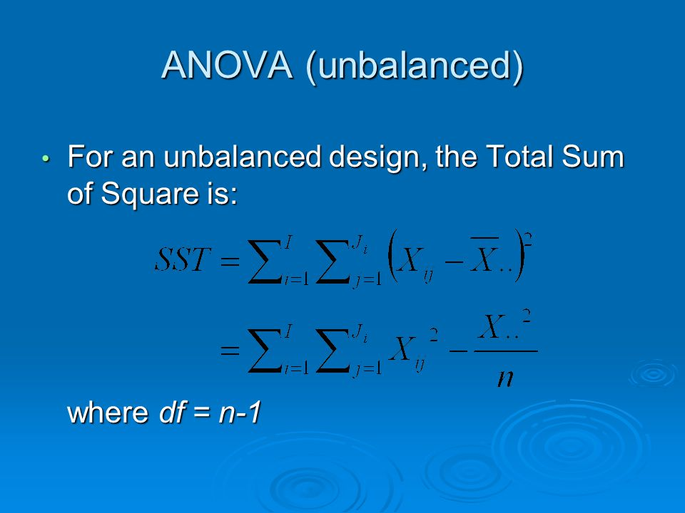 ANOVA (unbalanced) For an unbalanced design, the Total Sum of Square is: For an unbalanced design, the Total Sum of Square is: where df = n-1