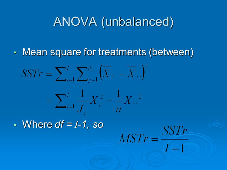 ANOVA (unbalanced) Mean square for treatments (between) Mean square for treatments (between) Where df = I-1, so Where df = I-1, so