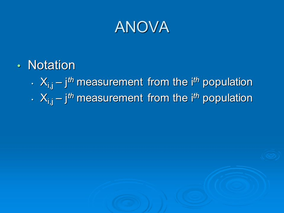 ANOVA Notation Notation X i,j – j th measurement from the i th population X i,j – j th measurement from the i th population