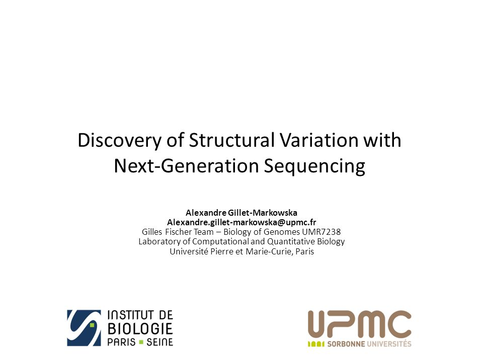 Discovery of Structural Variation with Next-Generation Sequencing Alexandre Gillet-Markowska Alexandre.gillet-markowska@upmc.fr Gilles Fischer Team – Biology of Genomes UMR7238 Laboratory of Computational and Quantitative Biology Université Pierre et Marie-Curie, Paris