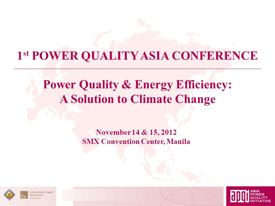 Power Quality & Energy Efficiency: A Solution to Climate Change 1 st POWER QUALITY ASIA CONFERENCE November 14 & 15, 2012 SMX Convention Center, Manila