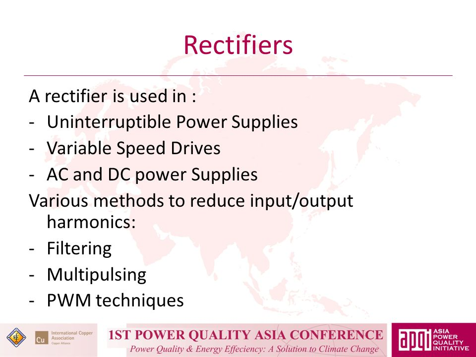 Rectifiers A rectifier is used in : -Uninterruptible Power Supplies -Variable Speed Drives -AC and DC power Supplies Various methods to reduce input/output harmonics: -Filtering -Multipulsing -PWM techniques