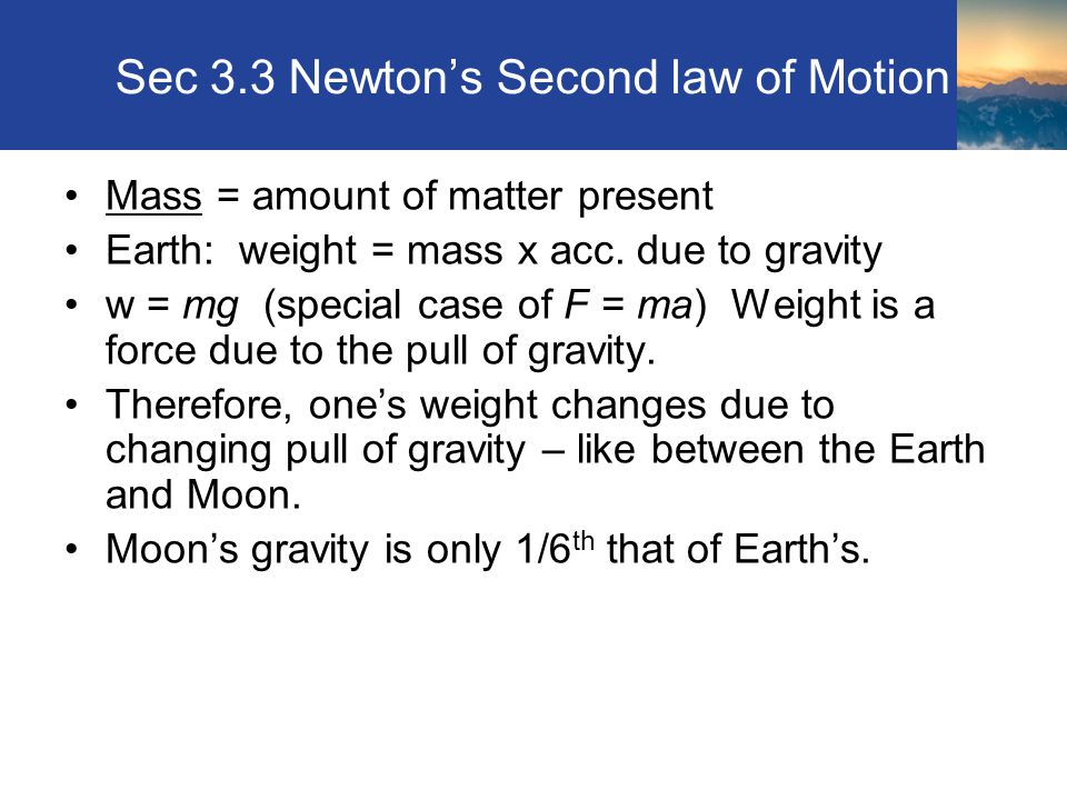 Sec 3.3 Newton's Second law of Motion Mass = amount of matter present Earth: weight = mass x acc.