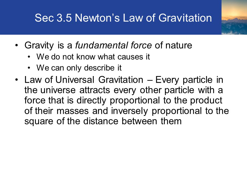 Sec 3.5 Newton's Law of Gravitation Gravity is a fundamental force of nature We do not know what causes it We can only describe it Law of Universal Gravitation – Every particle in the universe attracts every other particle with a force that is directly proportional to the product of their masses and inversely proportional to the square of the distance between them Section 3.5