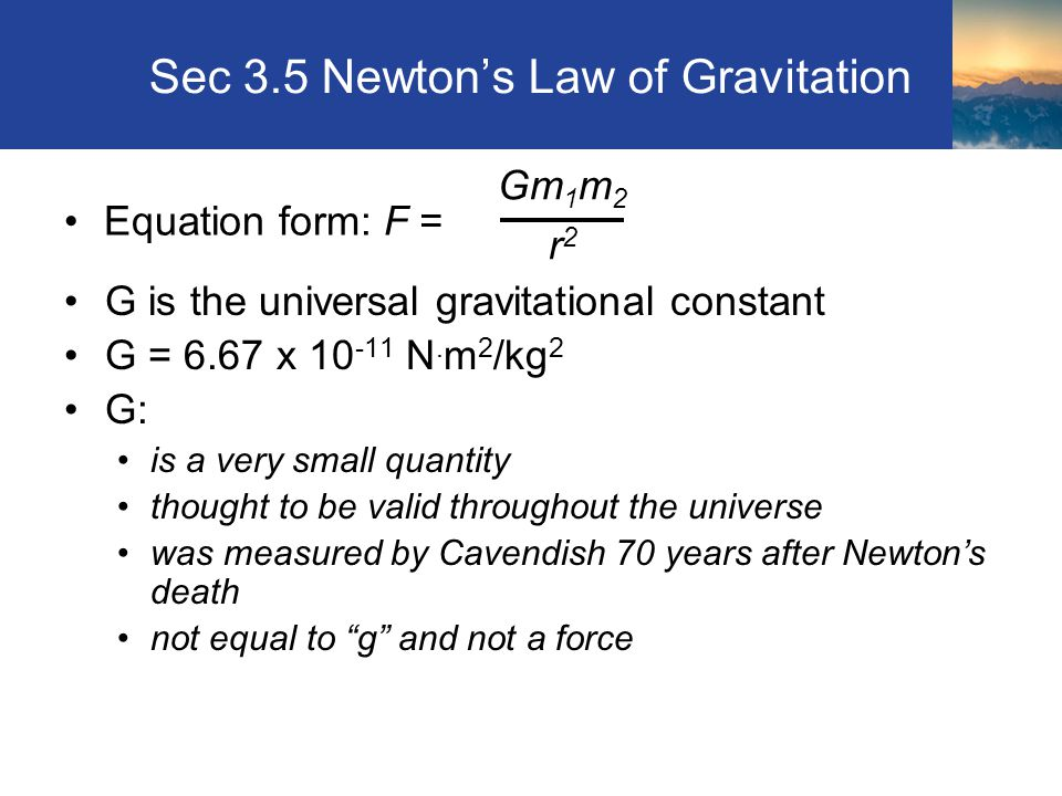 Sec 3.5 Newton's Law of Gravitation G is the universal gravitational constant G = 6.67 x 10 -11 N.