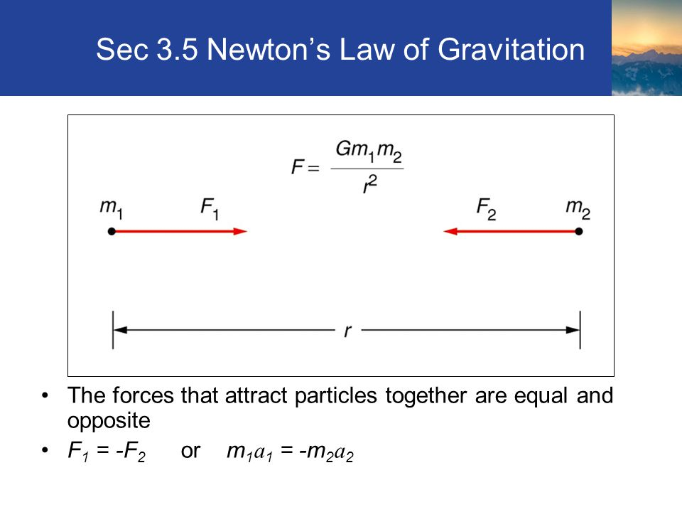 Sec 3.5 Newton's Law of Gravitation The forces that attract particles together are equal and opposite F 1 = -F 2 or m 1 a 1 = -m 2 a 2 Section 3.5