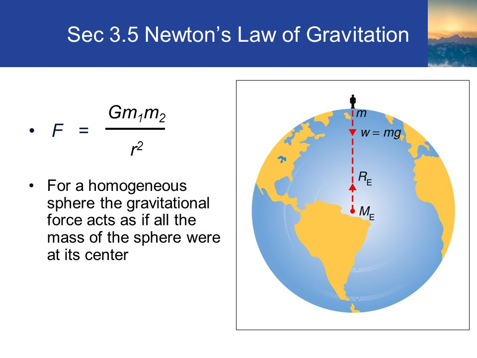 Sec 3.5 Newton's Law of Gravitation For a homogeneous sphere the gravitational force acts as if all the mass of the sphere were at its center Section 3.5 Gm 1 m 2 r 2 F =