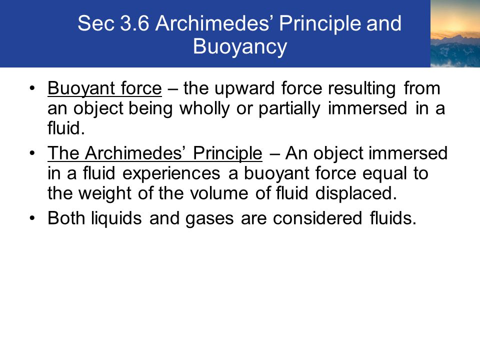 Sec 3.6 Archimedes' Principle and Buoyancy Buoyant force – the upward force resulting from an object being wholly or partially immersed in a fluid.