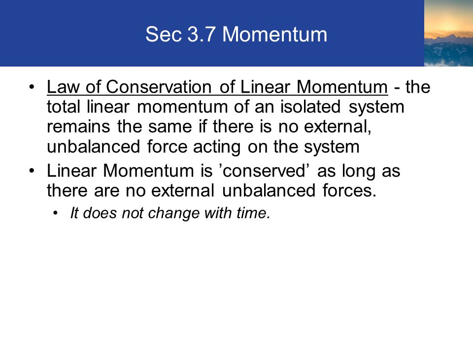Sec 3.7 Momentum Law of Conservation of Linear Momentum - the total linear momentum of an isolated system remains the same if there is no external, unbalanced force acting on the system Linear Momentum is 'conserved' as long as there are no external unbalanced forces.