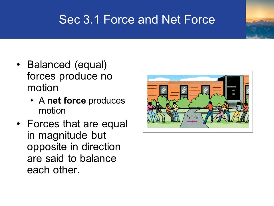 Sec 3.1 Force and Net Force Balanced (equal) forces produce no motion A net force produces motion Forces that are equal in magnitude but opposite in direction are said to balance each other.