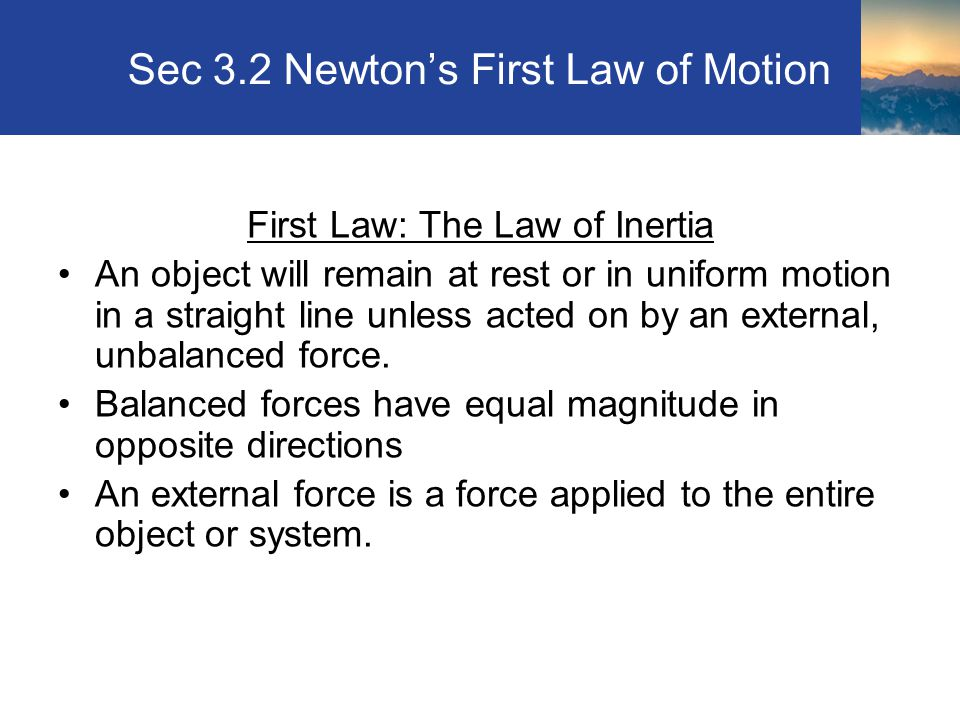 Sec 3.2 Newton's First Law of Motion First Law: The Law of Inertia An object will remain at rest or in uniform motion in a straight line unless acted on by an external, unbalanced force.