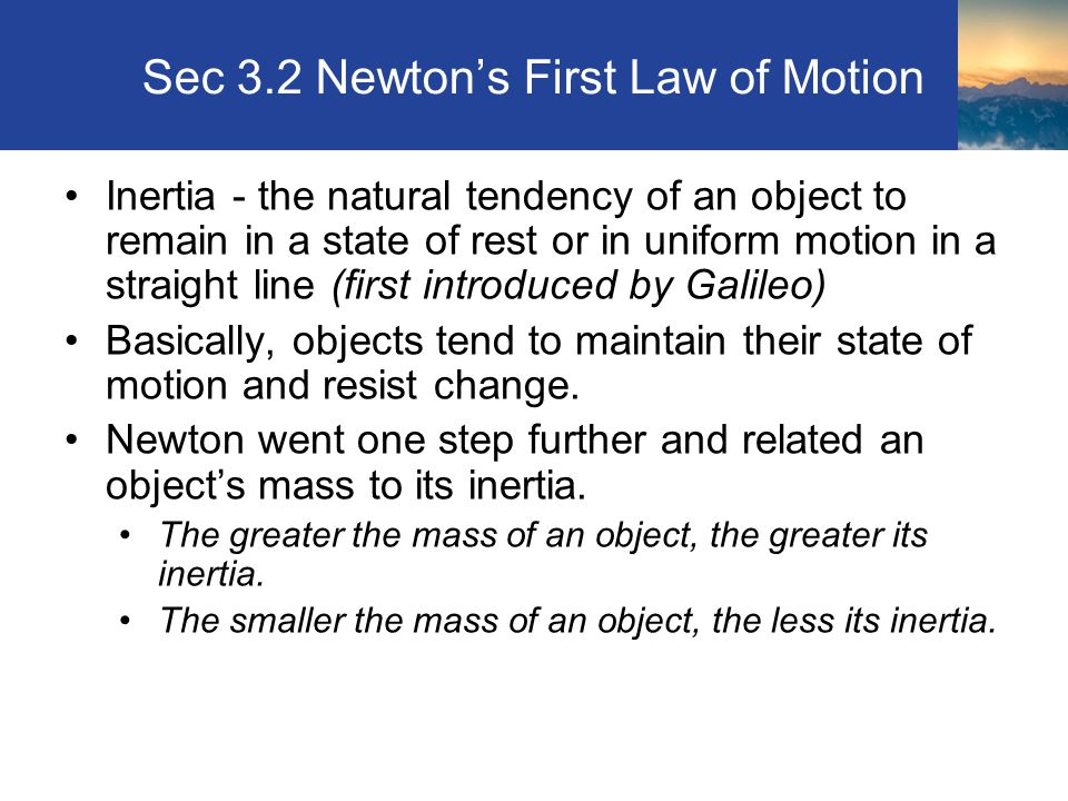Sec 3.2 Newton's First Law of Motion Inertia - the natural tendency of an object to remain in a state of rest or in uniform motion in a straight line (first introduced by Galileo) Basically, objects tend to maintain their state of motion and resist change.