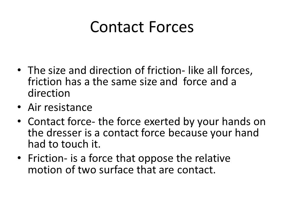 Contact Forces The size and direction of friction- like all forces, friction has a the same size and force and a direction Air resistance Contact force- the force exerted by your hands on the dresser is a contact force because your hand had to touch it.