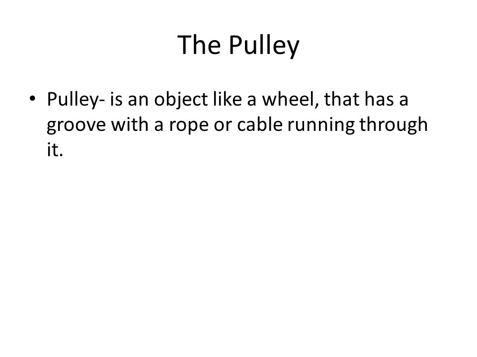 The Pulley Pulley- is an object like a wheel, that has a groove with a rope or cable running through it.