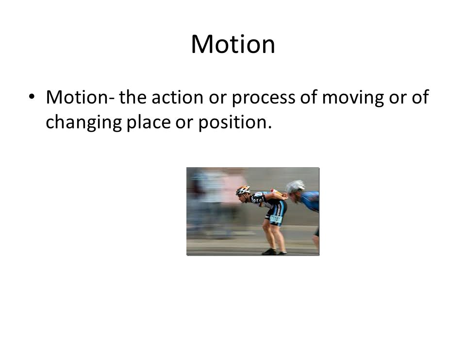 Motion Motion- the action or process of moving or of changing place or position.