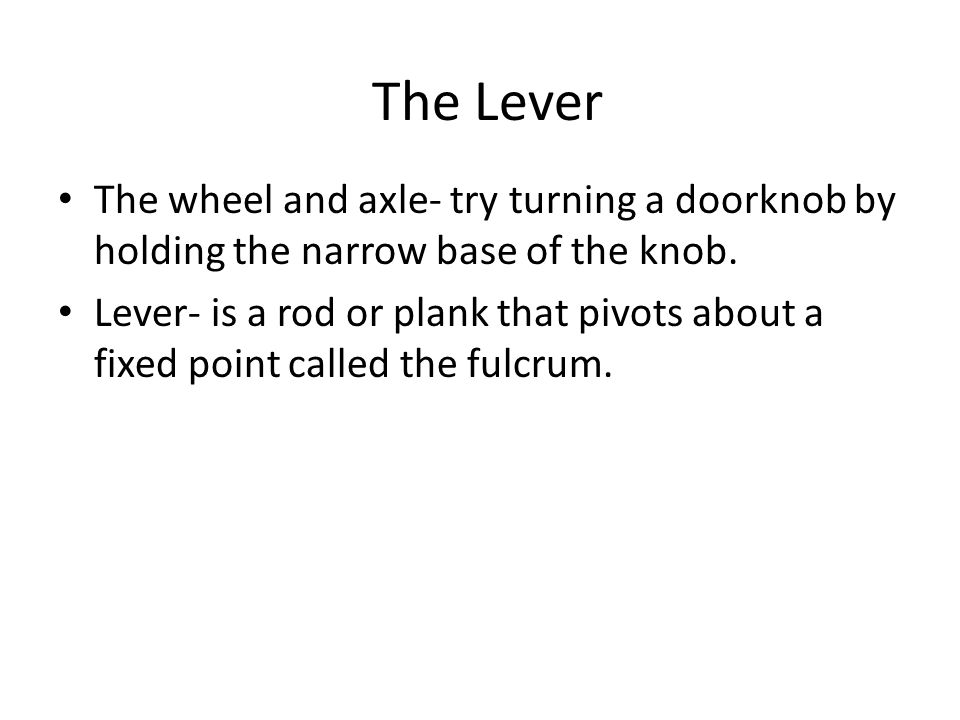 The Lever The wheel and axle- try turning a doorknob by holding the narrow base of the knob.