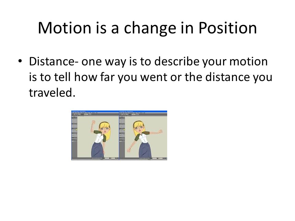 Motion is a change in Position Distance- one way is to describe your motion is to tell how far you went or the distance you traveled.