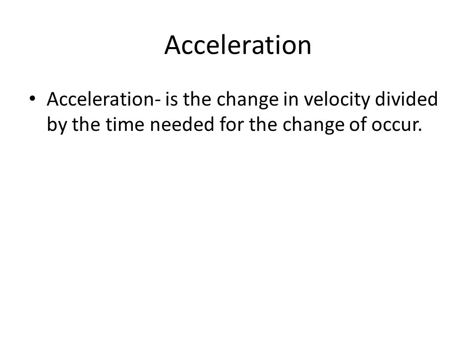 Acceleration Acceleration- is the change in velocity divided by the time needed for the change of occur.