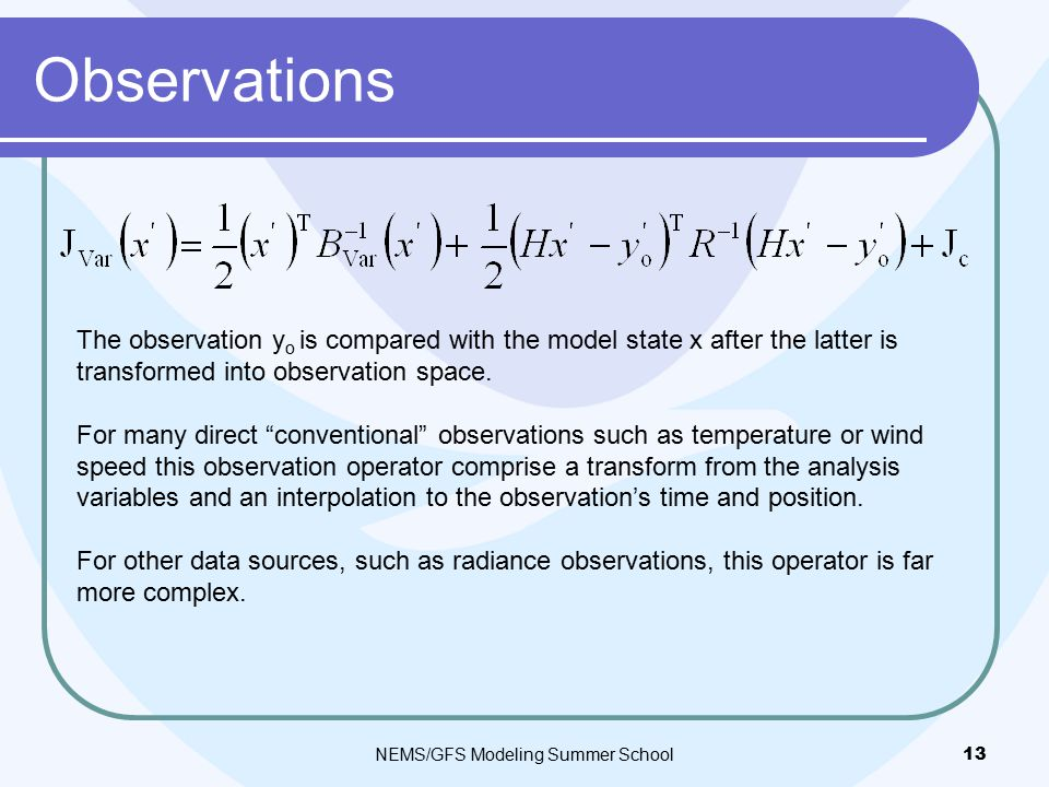 Observations NEMS/GFS Modeling Summer School 13 The observation y o is compared with the model state x after the latter is transformed into observation space.