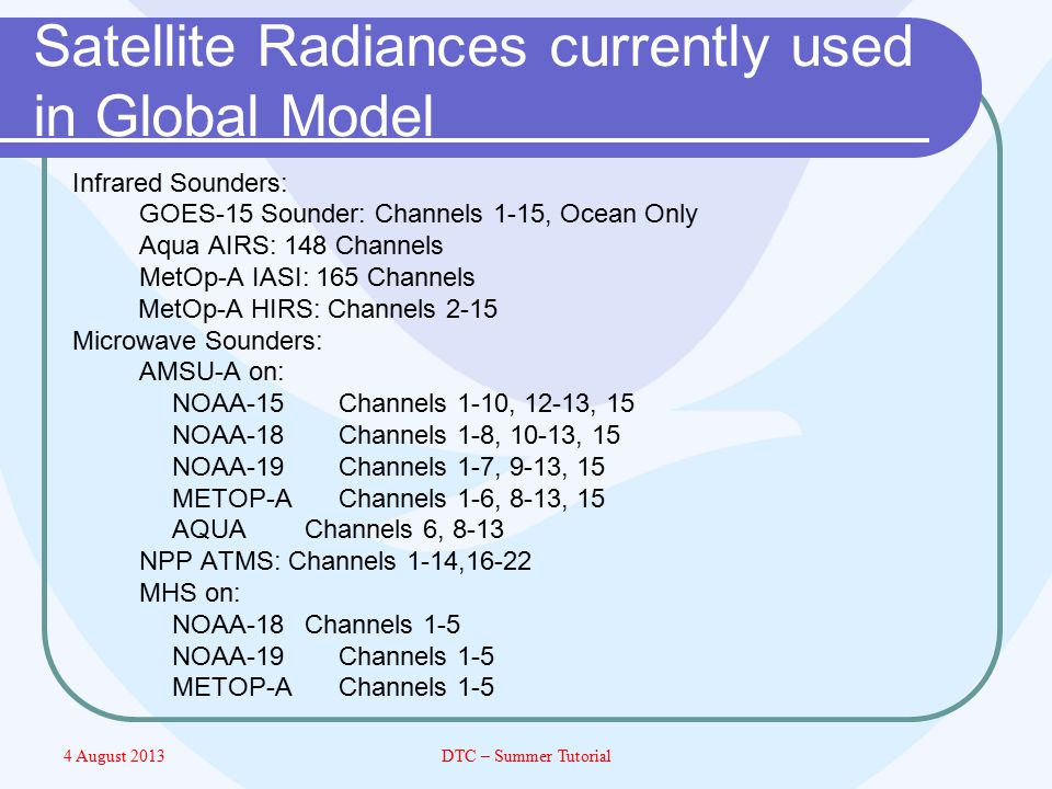 4 August 2013DTC – Summer Tutorial Satellite Radiances currently used in Global Model Infrared Sounders: GOES-15 Sounder: Channels 1-15, Ocean Only Aqua AIRS: 148 Channels MetOp-A IASI: 165 Channels MetOp-A HIRS: Channels 2-15 Microwave Sounders: AMSU-A on: NOAA-15 Channels 1-10, 12-13, 15 NOAA-18 Channels 1-8, 10-13, 15 NOAA-19 Channels 1-7, 9-13, 15 METOP-A Channels 1-6, 8-13, 15 AQUA Channels 6, 8-13 NPP ATMS: Channels 1-14,16-22 MHS on: NOAA-18 Channels 1-5 NOAA-19Channels 1-5 METOP-AChannels 1-5