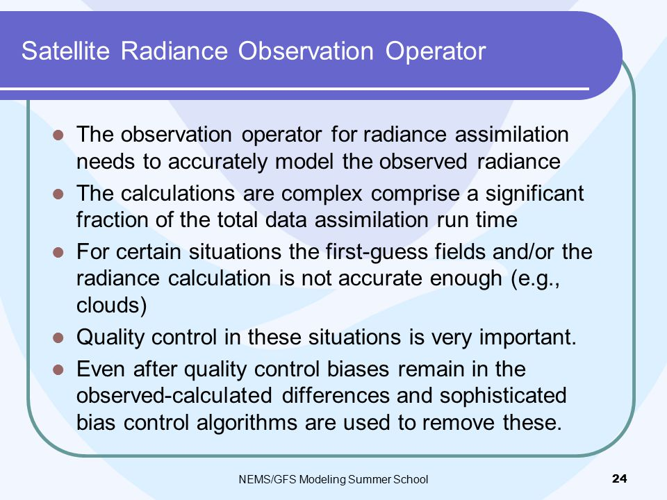 Satellite Radiance Observation Operator The observation operator for radiance assimilation needs to accurately model the observed radiance The calculations are complex comprise a significant fraction of the total data assimilation run time For certain situations the first-guess fields and/or the radiance calculation is not accurate enough (e.g., clouds) Quality control in these situations is very important.