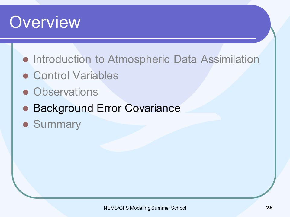 Overview Introduction to Atmospheric Data Assimilation Control Variables Observations Background Error Covariance Summary NEMS/GFS Modeling Summer School 25