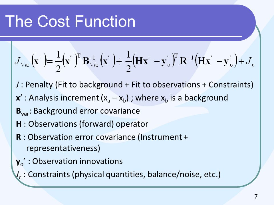 The Cost Function J : Penalty (Fit to background + Fit to observations + Constraints) x' : Analysis increment (x a – x b ) ; where x b is a background B var : Background error covariance H : Observations (forward) operator R : Observation error covariance (Instrument + representativeness) y o ' : Observation innovations J c : Constraints (physical quantities, balance/noise, etc.) 7