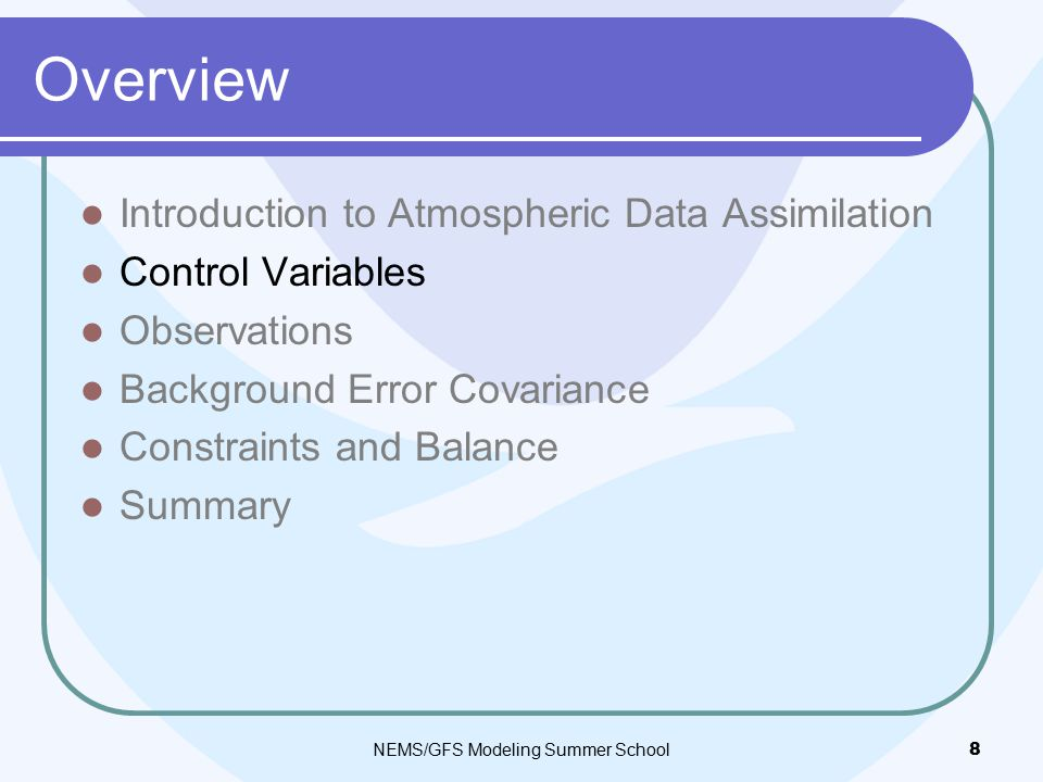 Overview Introduction to Atmospheric Data Assimilation Control Variables Observations Background Error Covariance Constraints and Balance Summary NEMS/GFS Modeling Summer School 8