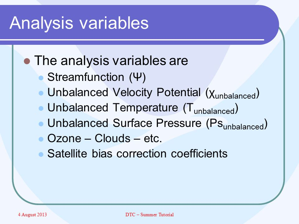 4 August 2013DTC – Summer Tutorial Analysis variables The analysis variables are Streamfunction (Ψ) Unbalanced Velocity Potential (χ unbalanced ) Unbalanced Temperature (T unbalanced ) Unbalanced Surface Pressure (Ps unbalanced ) Ozone – Clouds – etc.